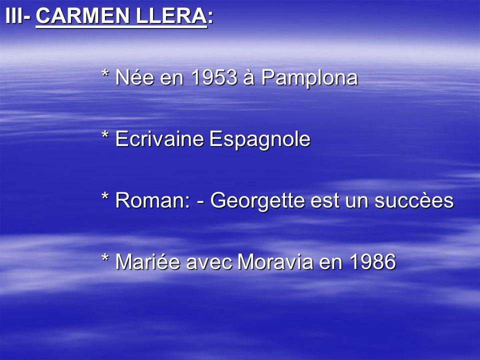 III- CARMEN LLERA: * Née en 1953 à Pamplona * Ecrivaine Espagnole * Roman:- Georgette est un succèes * Mariée avec Moravia en 1986