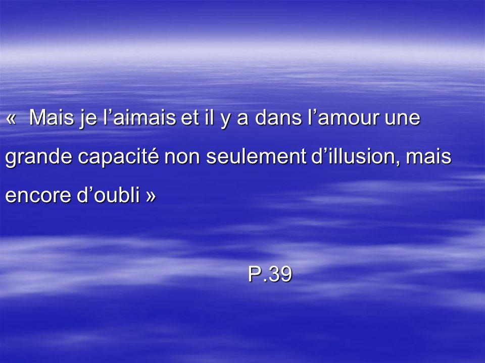 « Mais je laimais et il y a dans lamour une grande capacité non seulement dillusion, mais encore doubli » P.39