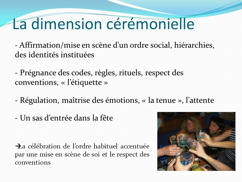 La dimension cérémonielle La célébration de lordre habituel accentuée par une mise en scène de soi et le respect des conventions - Affirmation/mise en