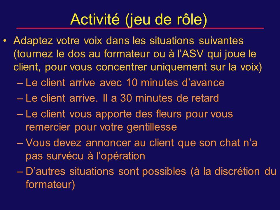 Activité (jeu de rôle) Adaptez votre voix dans les situations suivantes (tournez le dos au formateur ou à lASV qui joue le client, pour vous concentrer uniquement sur la voix) –Le client arrive avec 10 minutes davance –Le client arrive.