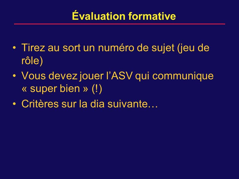 Évaluation formative Tirez au sort un numéro de sujet (jeu de rôle) Vous devez jouer lASV qui communique « super bien » (!) Critères sur la dia suivante…