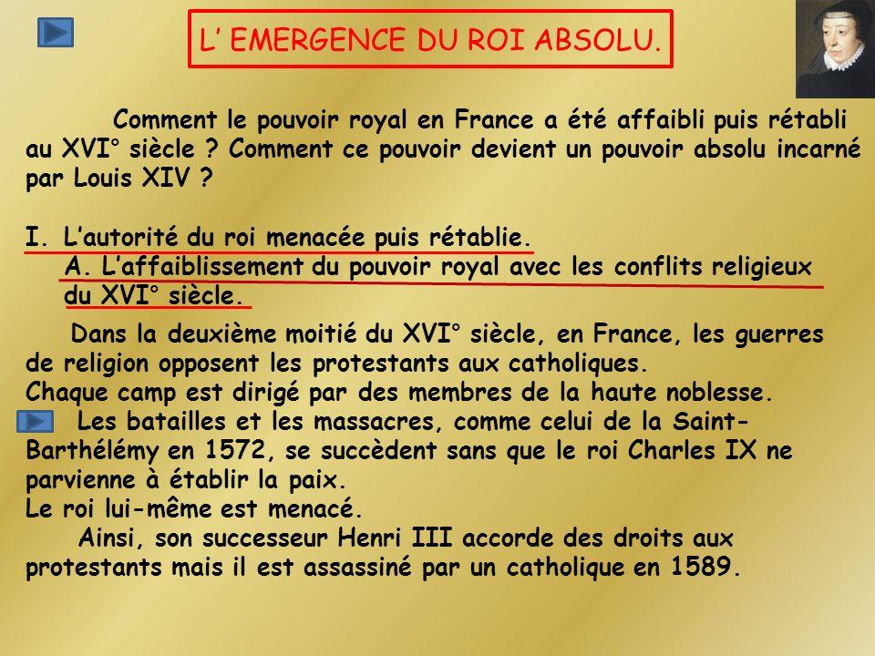 L EMERGENCE DU ROI ABSOLU. Comment le pouvoir royal en France a été affaibli puis rétabli au XVI° siècle ? Comment ce pouvoir devient un pouvoir absol
