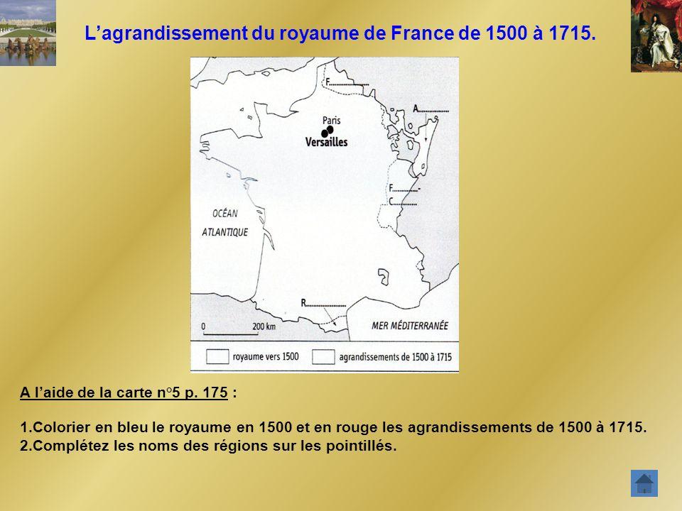 Lagrandissement du royaume de France de 1500 à 1715. A laide de la carte n°5 p. 175 : 1.Colorier en bleu le royaume en 1500 et en rouge les agrandisse