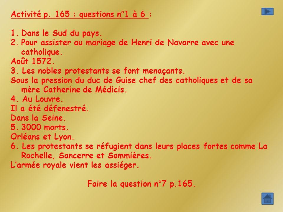 Activité p. 165 : questions n°1 à 6 : 1.Dans le Sud du pays. 2.Pour assister au mariage de Henri de Navarre avec une catholique. Août 1572. 3. Les nob