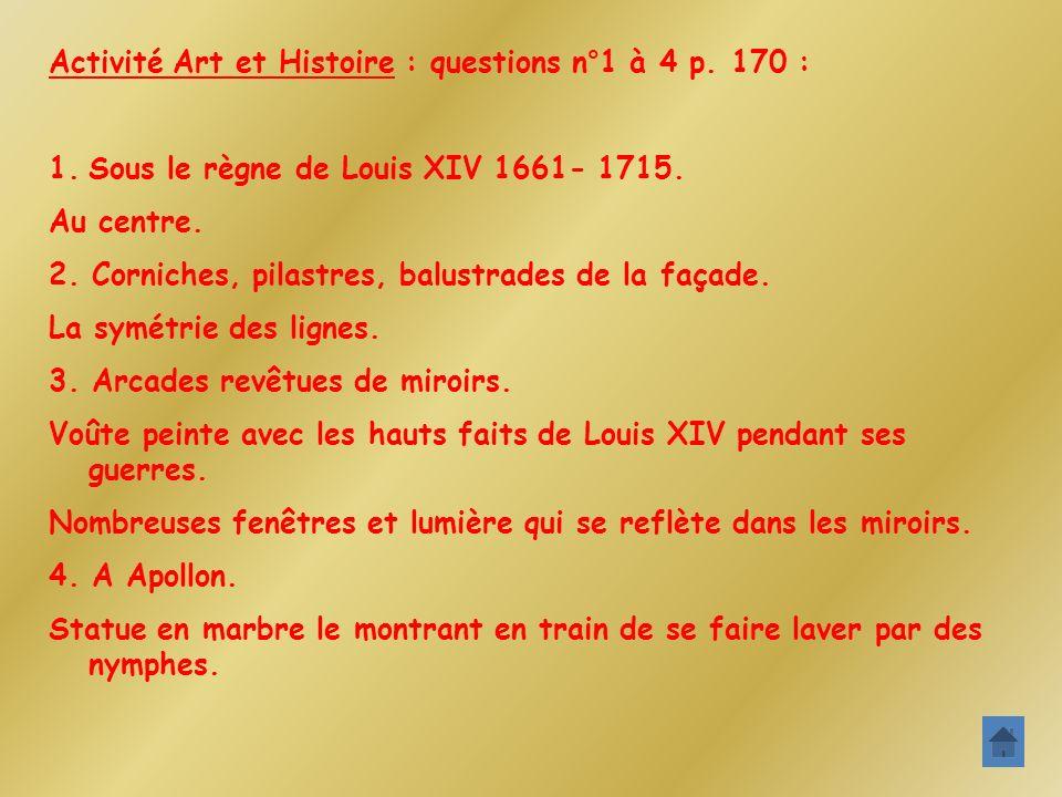 Activité Art et Histoire : questions n°1 à 4 p. 170 : 1.Sous le règne de Louis XIV 1661- 1715. Au centre. 2. Corniches, pilastres, balustrades de la f