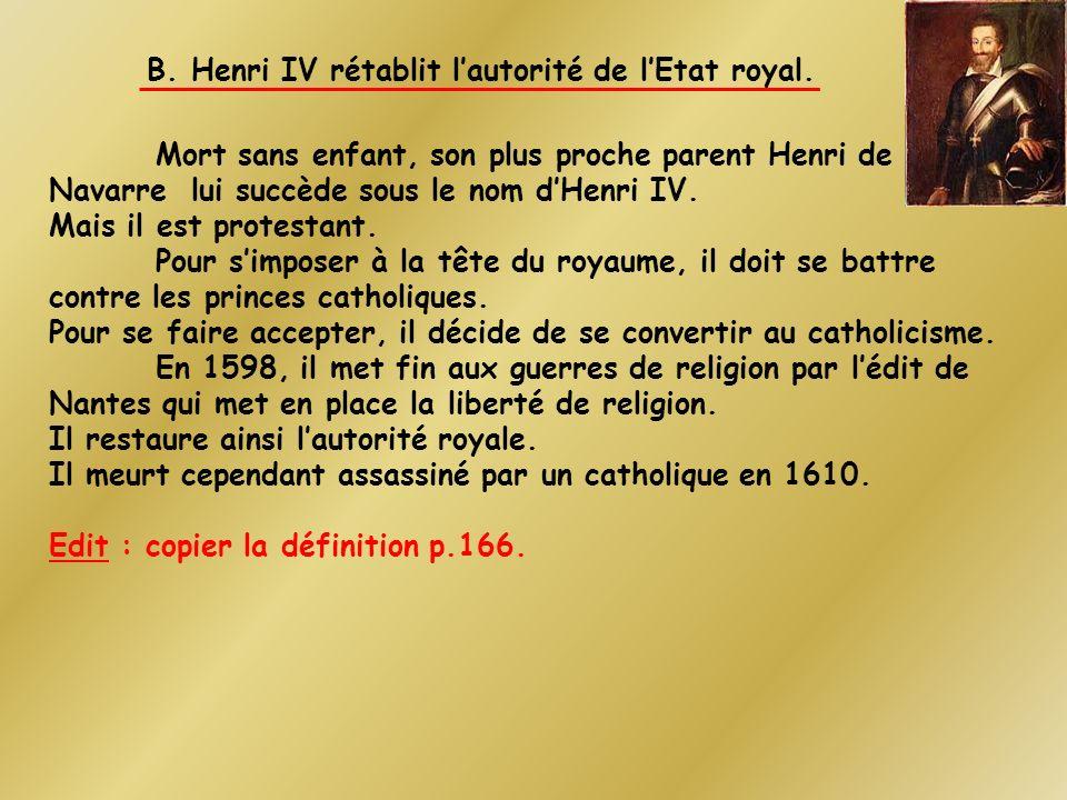 B. Henri IV rétablit lautorité de lEtat royal. Mort sans enfant, son plus proche parent Henri de Navarre lui succède sous le nom dHenri IV. Mais il es