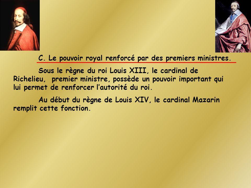 C. Le pouvoir royal renforcé par des premiers ministres. Sous le règne du roi Louis XIII, le cardinal de Richelieu, premier ministre, possède un pouvo