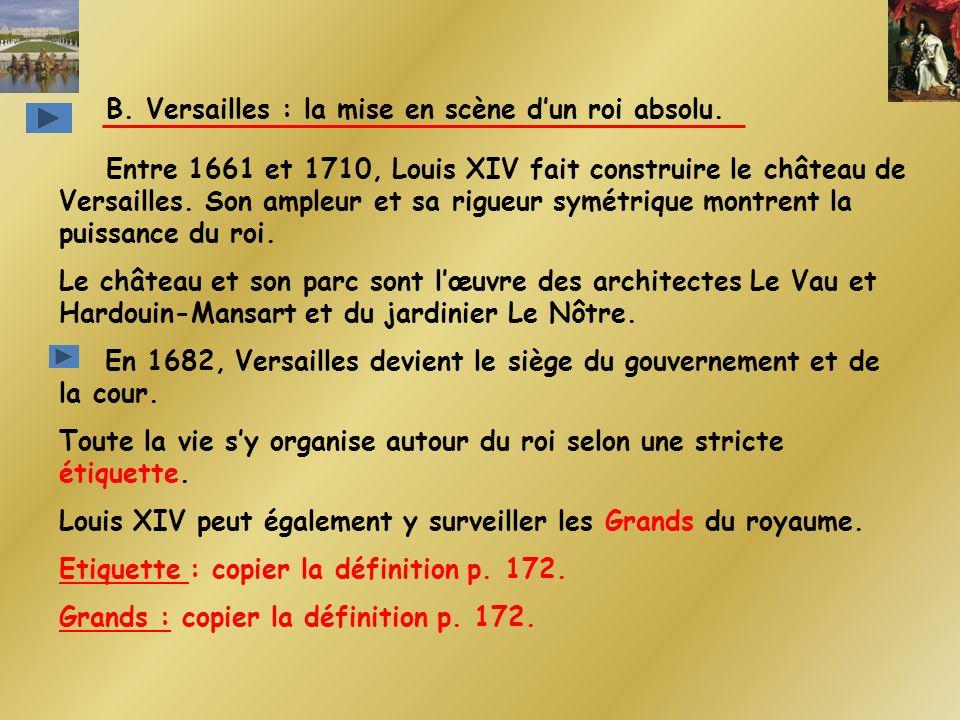 B. Versailles : la mise en scène dun roi absolu. Entre 1661 et 1710, Louis XIV fait construire le château de Versailles. Son ampleur et sa rigueur sym