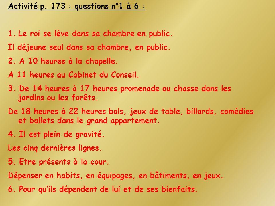 Activité p. 173 : questions n°1 à 6 : 1.Le roi se lève dans sa chambre en public. Il déjeune seul dans sa chambre, en public. 2. A 10 heures à la chap