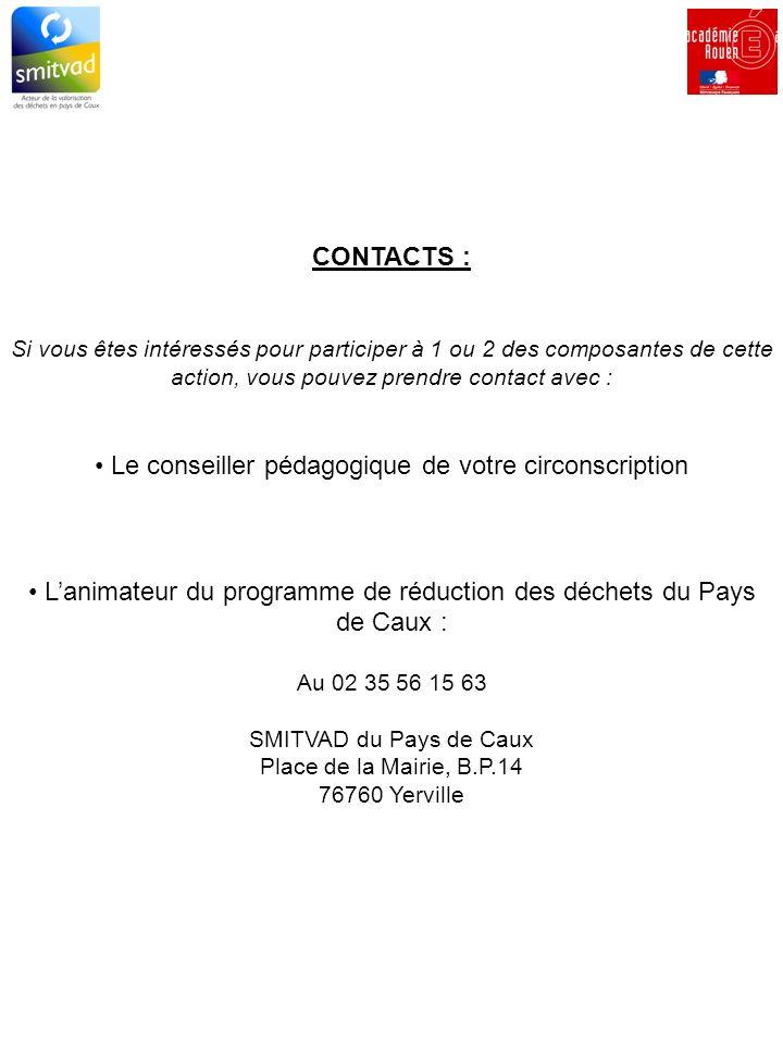CONTACTS : Si vous êtes intéressés pour participer à 1 ou 2 des composantes de cette action, vous pouvez prendre contact avec : Le conseiller pédagogique de votre circonscription Lanimateur du programme de réduction des déchets du Pays de Caux : Au 02 35 56 15 63 SMITVAD du Pays de Caux Place de la Mairie, B.P.14 76760 Yerville