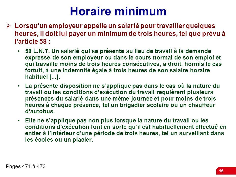 16 Horaire minimum Lorsquun employeur appelle un salarié pour travailler quelques heures, il doit lui payer un minimum de trois heures, tel que prévu