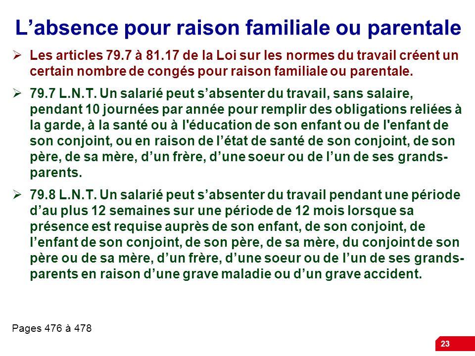 23 Labsence pour raison familiale ou parentale Les articles 79.7 à 81.17 de la Loi sur les normes du travail créent un certain nombre de congés pour r