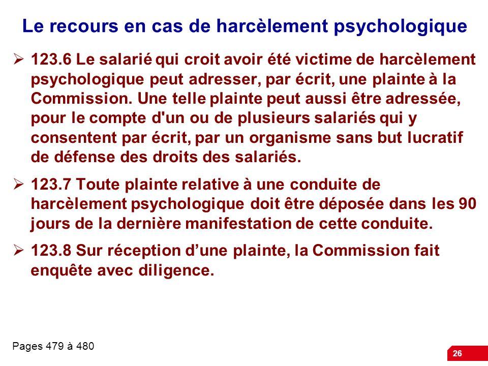 26 Le recours en cas de harcèlement psychologique 123.6 Le salarié qui croit avoir été victime de harcèlement psychologique peut adresser, par écrit,