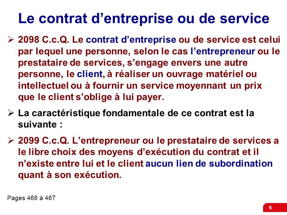 6 Le contrat dentreprise ou de service 2098 C.c.Q. Le contrat dentreprise ou de service est celui par lequel une personne, selon le cas lentrepreneur