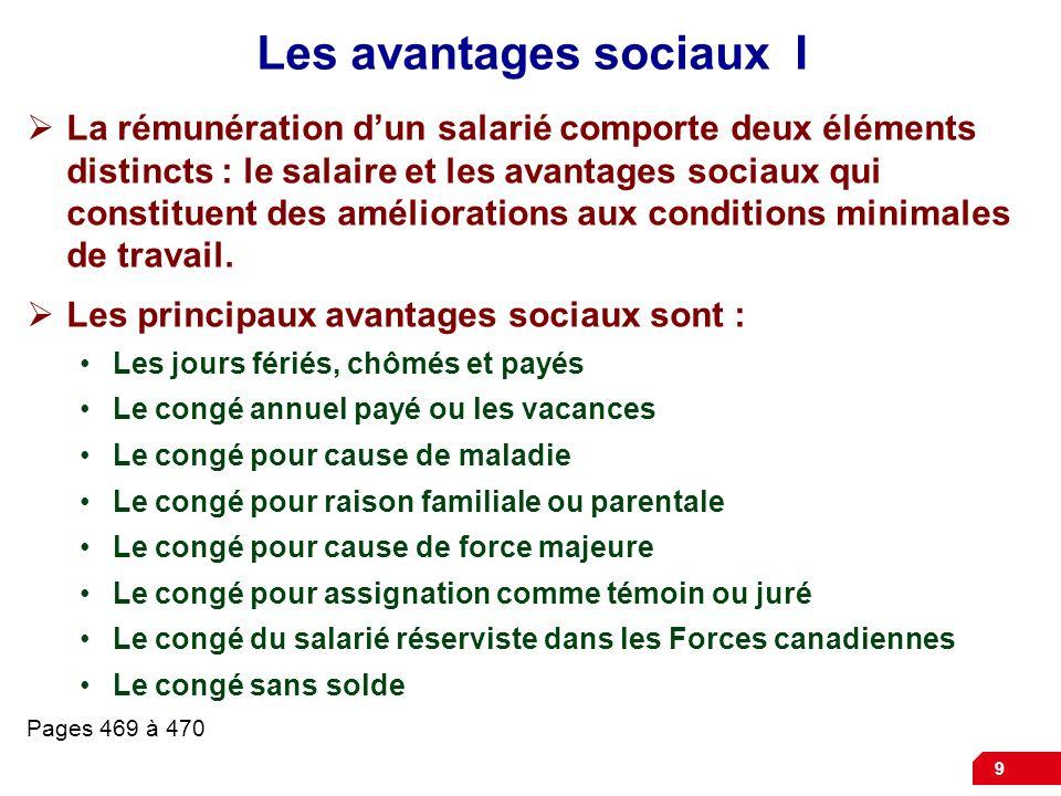 9 Les avantages sociaux I La rémunération dun salarié comporte deux éléments distincts : le salaire et les avantages sociaux qui constituent des améli