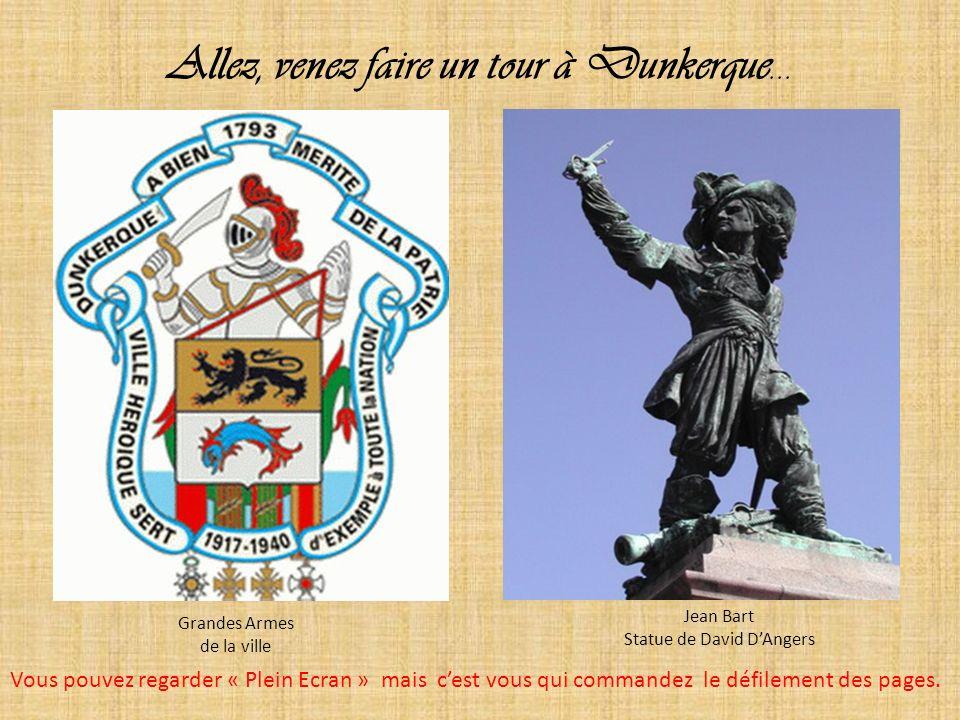 Allez, venez faire un tour à Dunkerque… Grandes Armes de la ville Jean Bart Statue de David DAngers Vous pouvez regarder « Plein Ecran » mais cest vou