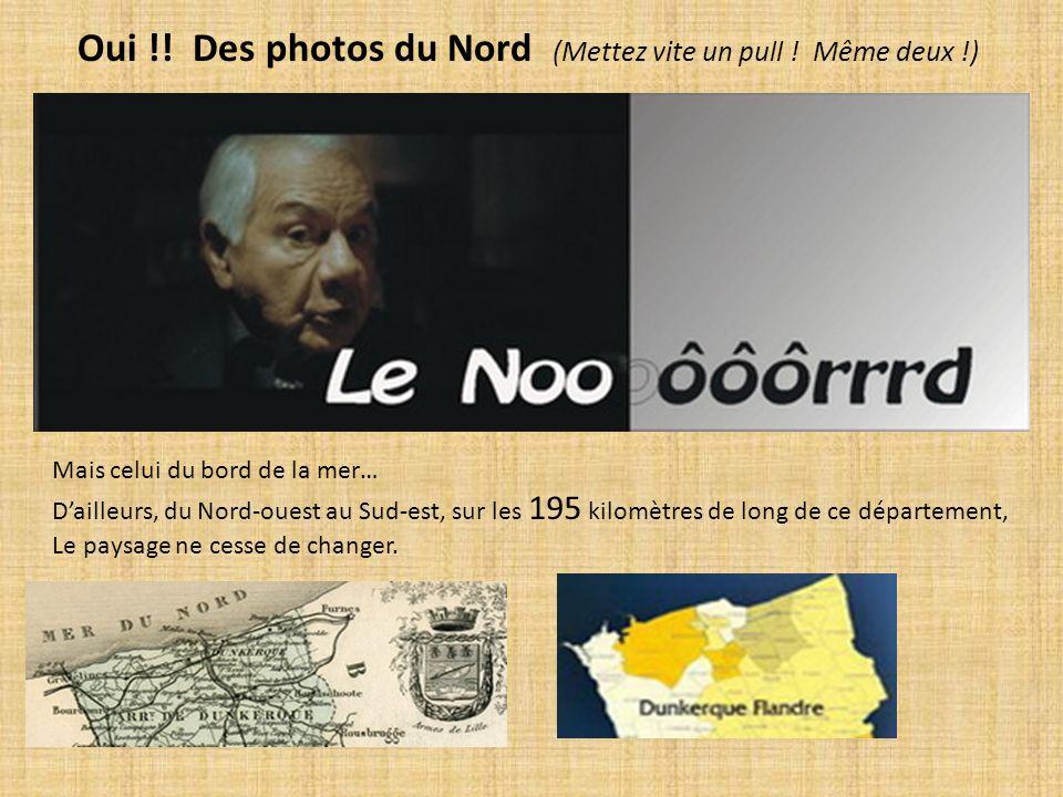Oui !! Des photos du Nord (Mettez vite un pull ! Même deux !) Mais celui du bord de la mer… Dailleurs, du Nord-ouest au Sud-est, sur les 195 kilomètre