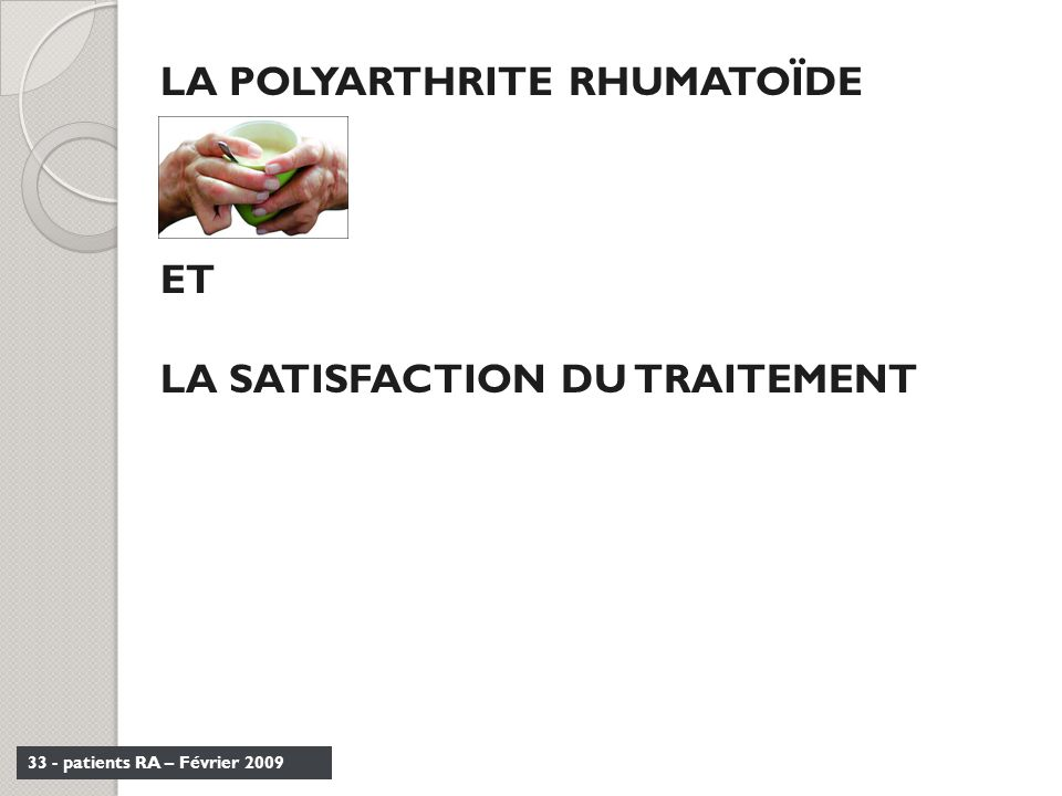 33 - patients RA – Février 2009 LA POLYARTHRITE RHUMATOÏDE ET LA SATISFACTION DU TRAITEMENT