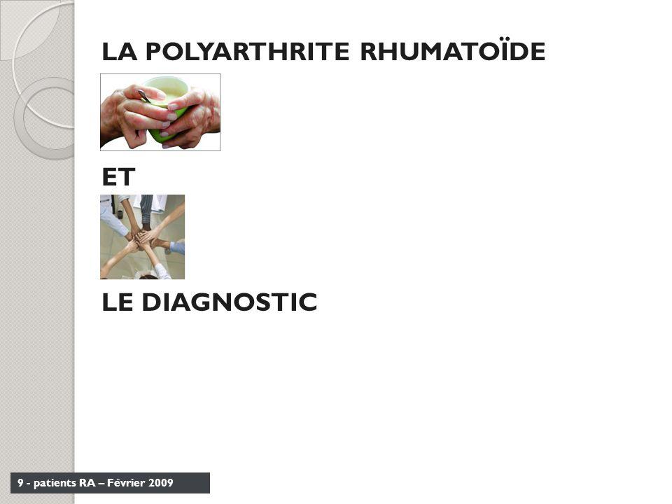 9 - patients RA – Février 2009 LA POLYARTHRITE RHUMATOÏDE ET LE DIAGNOSTIC