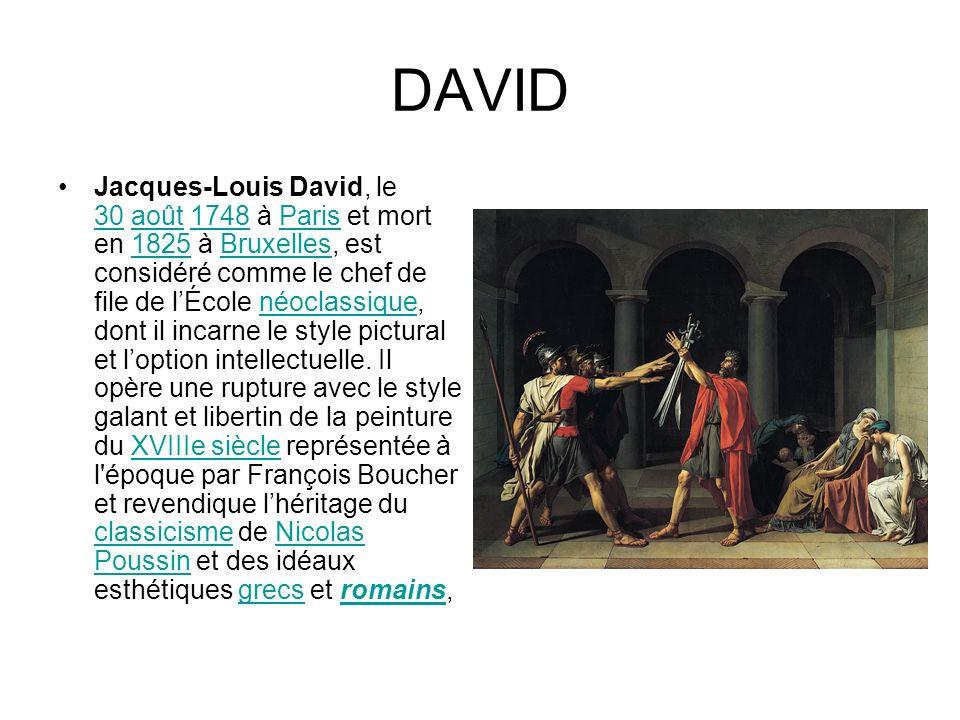 DAVID Jacques-Louis David, le 30 août 1748 à Paris et mort en 1825 à Bruxelles, est considéré comme le chef de file de lÉcole néoclassique, dont il incarne le style pictural et loption intellectuelle.