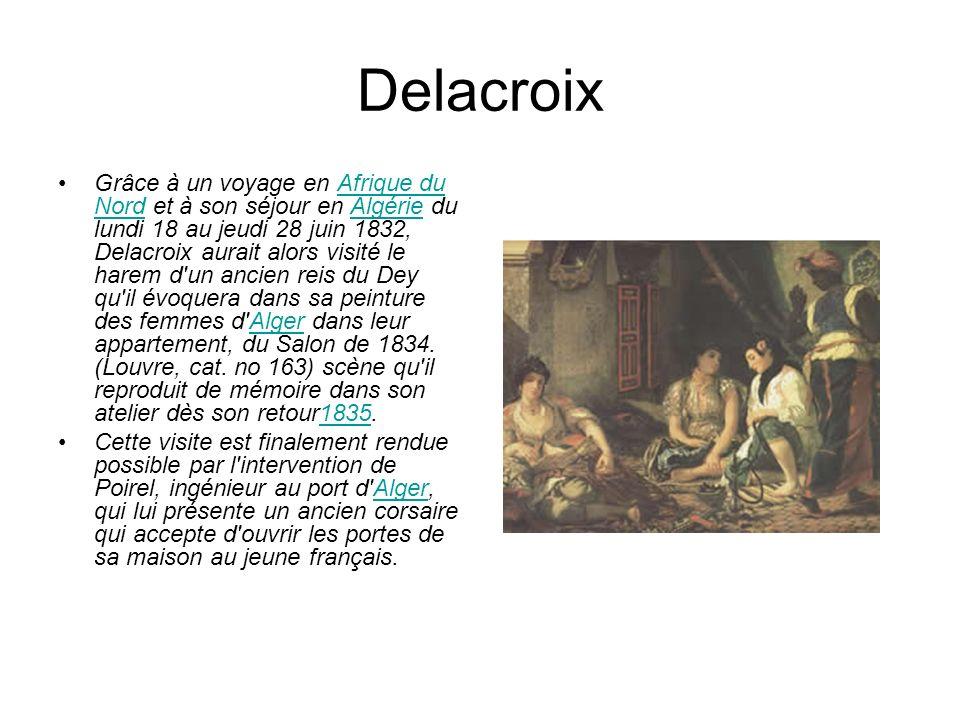 Delacroix Grâce à un voyage en Afrique du Nord et à son séjour en Algérie du lundi 18 au jeudi 28 juin 1832, Delacroix aurait alors visité le harem d un ancien reis du Dey qu il évoquera dans sa peinture des femmes d Alger dans leur appartement, du Salon de 1834.