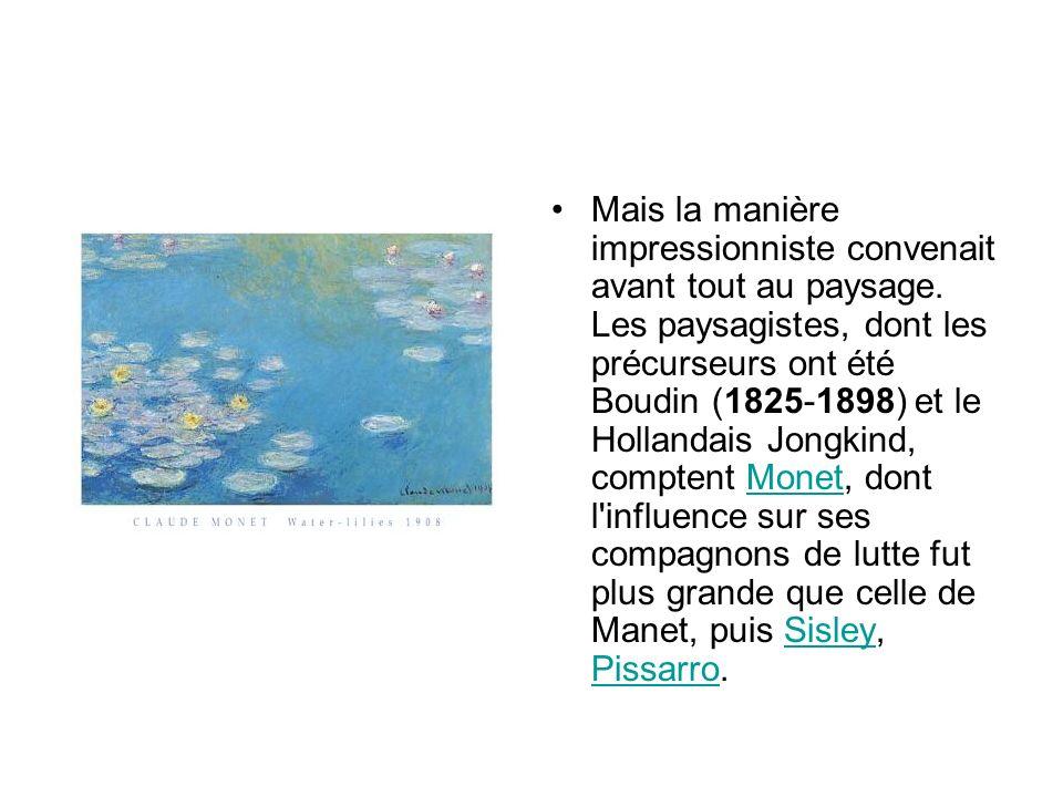 Mais la manière impressionniste convenait avant tout au paysage. Les paysagistes, dont les précurseurs ont été Boudin (1825-1898) et le Hollandais Jon