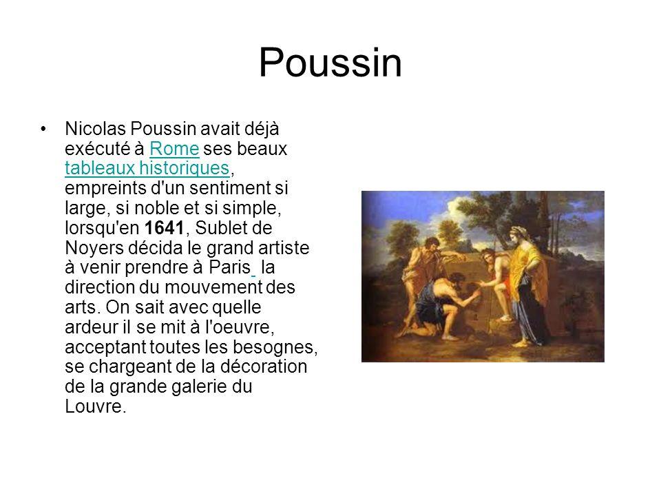 Poussin Nicolas Poussin avait déjà exécuté à Rome ses beaux tableaux historiques, empreints d un sentiment si large, si noble et si simple, lorsqu en 1641, Sublet de Noyers décida le grand artiste à venir prendre à Paris la direction du mouvement des arts.