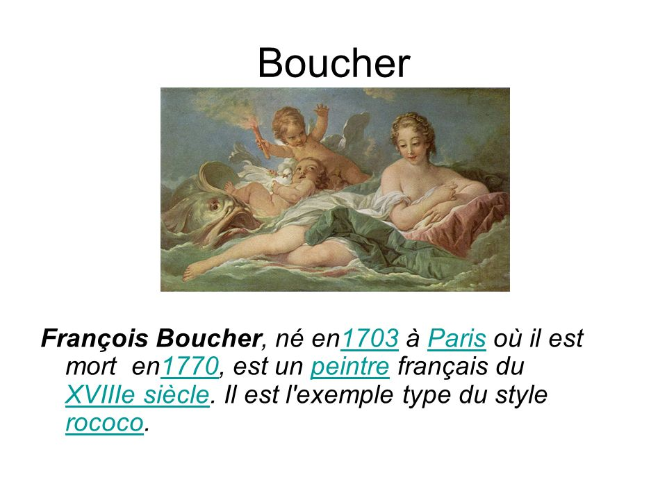 Boucher François Boucher, né en1703 à Paris où il est mort en1770, est un peintre français du XVIIIe siècle. Il est l'exemple type du style rococo.170