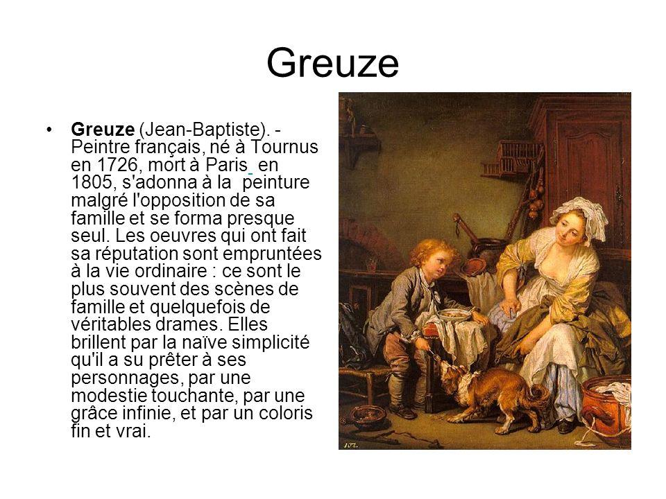Greuze Greuze (Jean-Baptiste). - Peintre français, né à Tournus en 1726, mort à Paris en 1805, s'adonna à la peinture malgré l'opposition de sa famill