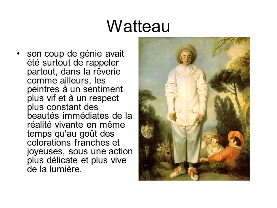 Watteau son coup de génie avait été surtout de rappeler partout, dans la rêverie comme ailleurs, les peintres à un sentiment plus vif et à un respect plus constant des beautés immédiates de la réalité vivante en même temps qu au goût des colorations franches et joyeuses, sous une action plus délicate et plus vive de la lumière.