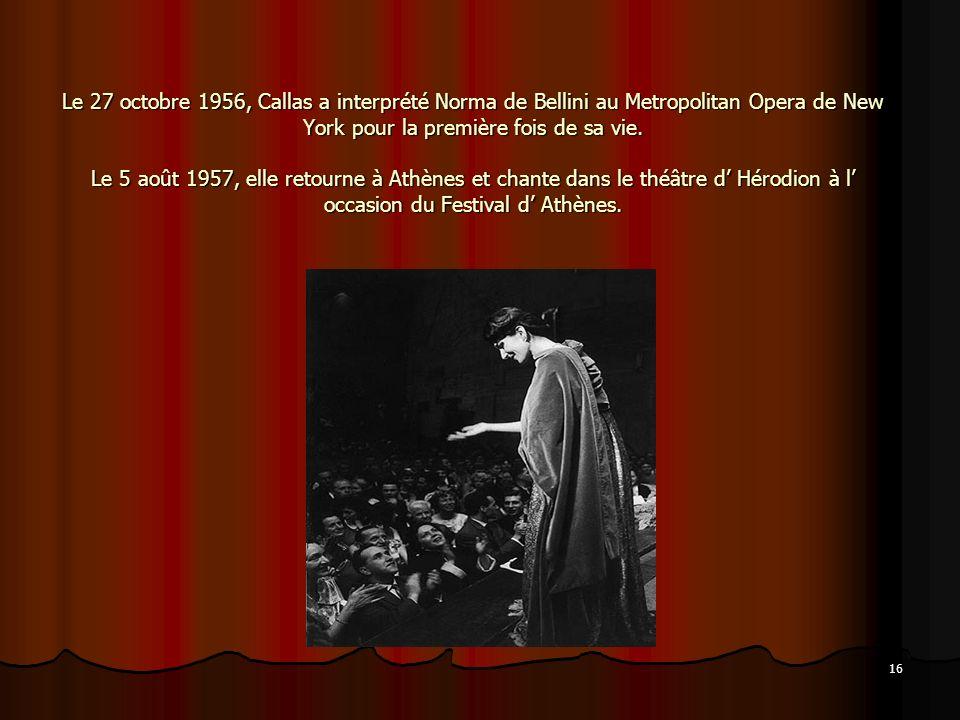 16 Le 27 octobre 1956, Callas a interprété Norma de Bellini au Metropolitan Opera de New York pour la première fois de sa vie. Le 5 août 1957, elle re