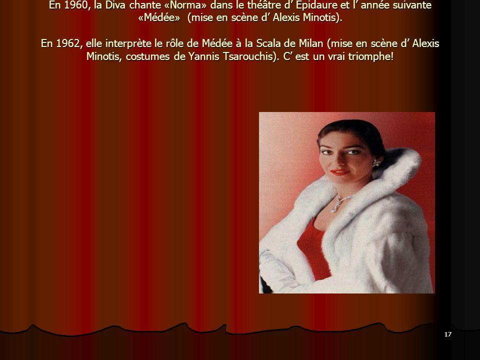 17 En 1960, la Diva chante « Norma » dans le théâtre d Épidaure et l année suivante « Médée » (mise en scène d Alexis Minotis). En 1962, elle interprè