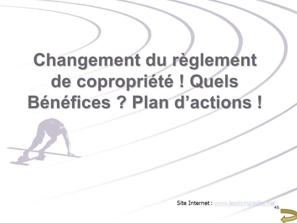 Changement du règlement de copropriété ! Quels Bénéfices ? Plan dactions ! Site Internet : www.lesolympiades.netwww.lesolympiades.net45