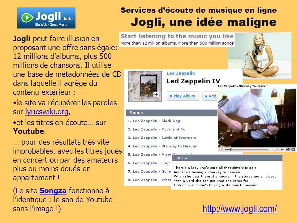 http://www.jogli.com/ Jogli peut faire illusion en proposant une offre sans égale: 12 millions dalbums, plus 500 millions de chansons. Il utilise une