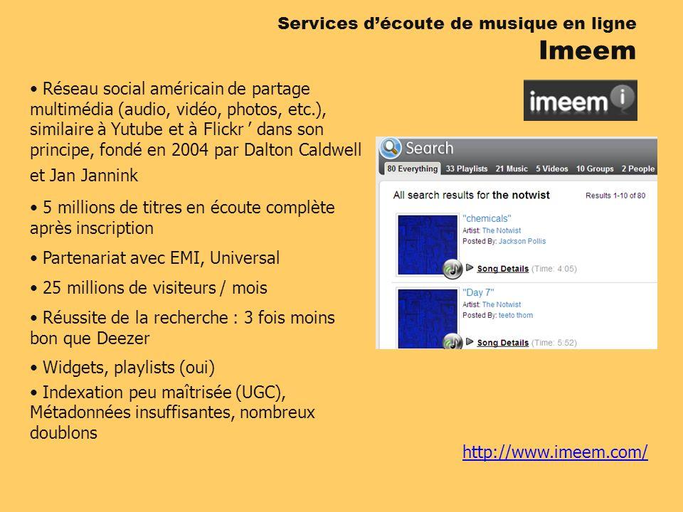 http://www.imeem.com/ Services découte de musique en ligne Imeem Réseau social américain de partage multimédia (audio, vidéo, photos, etc.), similaire à Yutube et à Flickr dans son principe, fondé en 2004 par Dalton Caldwell et Jan Jannink 5 millions de titres en écoute complète après inscription Partenariat avec EMI, Universal 25 millions de visiteurs / mois Réussite de la recherche : 3 fois moins bon que Deezer Widgets, playlists (oui) Indexation peu maîtrisée (UGC), Métadonnées insuffisantes, nombreux doublons