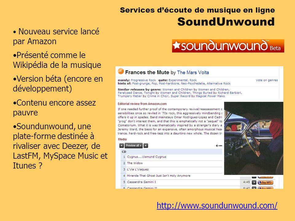 http://www.soundunwound.com/ Services découte de musique en ligne SoundUnwound Nouveau service lancé par Amazon Présenté comme le Wikipédia de la musique Version béta (encore en développement) Contenu encore assez pauvre Soundunwound, une plate-forme destinée à rivaliser avec Deezer, de LastFM, MySpace Music et Itunes