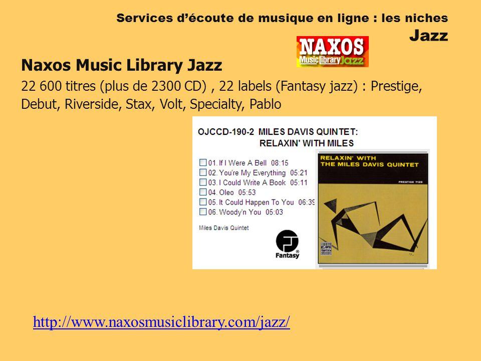 http://www.naxosmusiclibrary.com/jazz/ Services découte de musique en ligne : les niches Jazz Naxos Music Library Jazz 22 600 titres (plus de 2300 CD), 22 labels (Fantasy jazz) : Prestige, Debut, Riverside, Stax, Volt, Specialty, Pablo