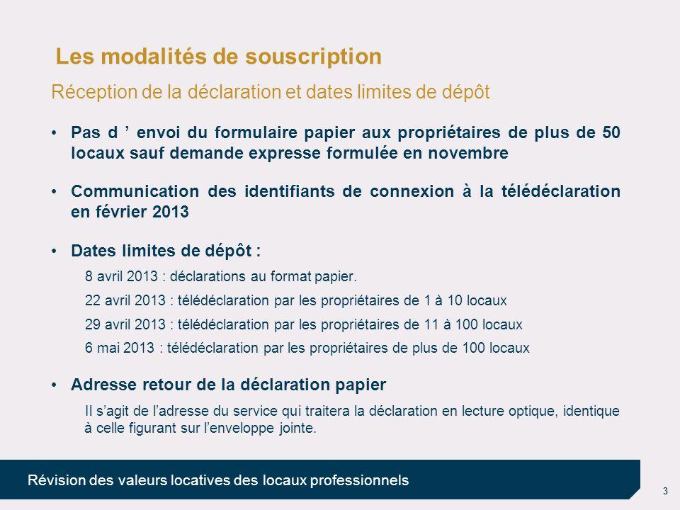 3 Révision des valeurs locatives des locaux professionnels Les modalités de souscription Réception de la déclaration et dates limites de dépôt Pas d e