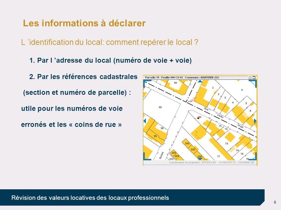 6 Révision des valeurs locatives des locaux professionnels Les informations à déclarer L identification du local: comment repérer le local ? 1. Par l