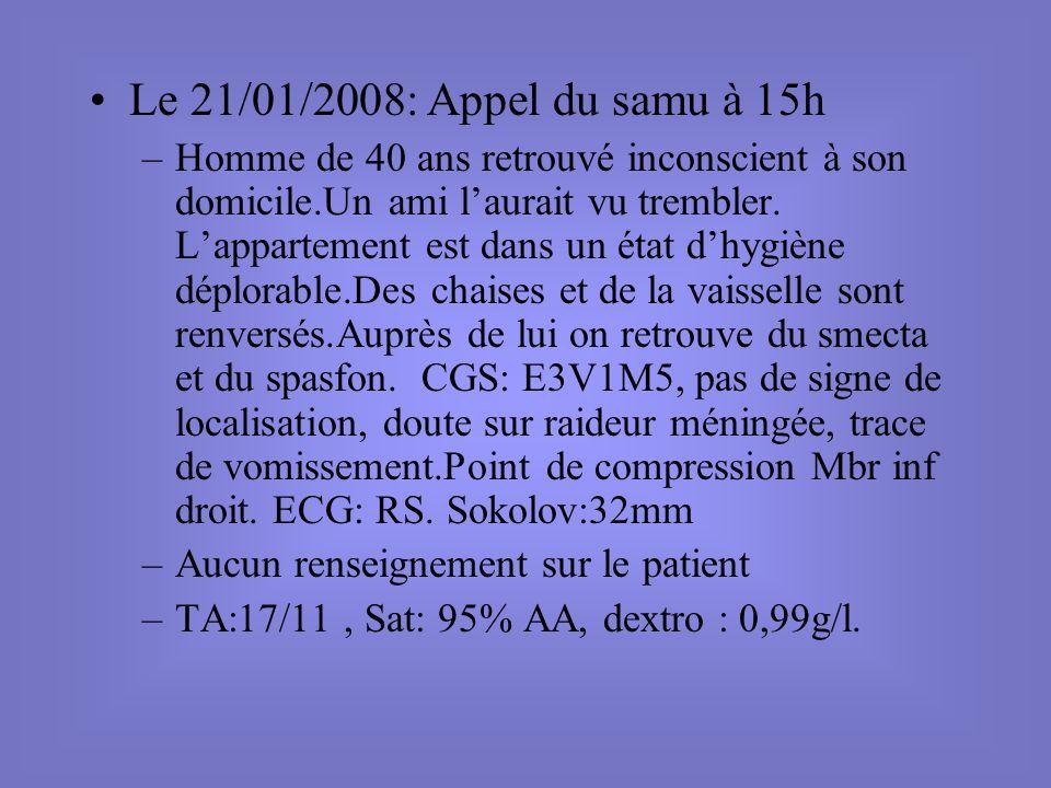 Le 21/01/2008: Appel du samu à 15h –Homme de 40 ans retrouvé inconscient à son domicile.Un ami laurait vu trembler. Lappartement est dans un état dhyg