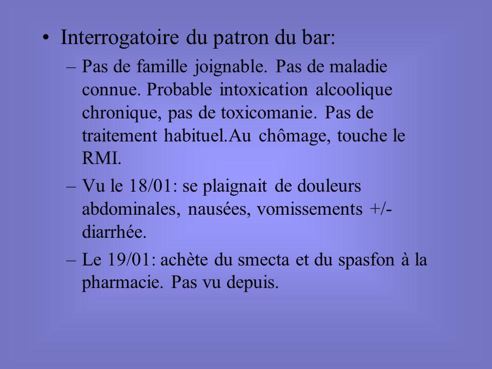 Interrogatoire du patron du bar: –Pas de famille joignable. Pas de maladie connue. Probable intoxication alcoolique chronique, pas de toxicomanie. Pas