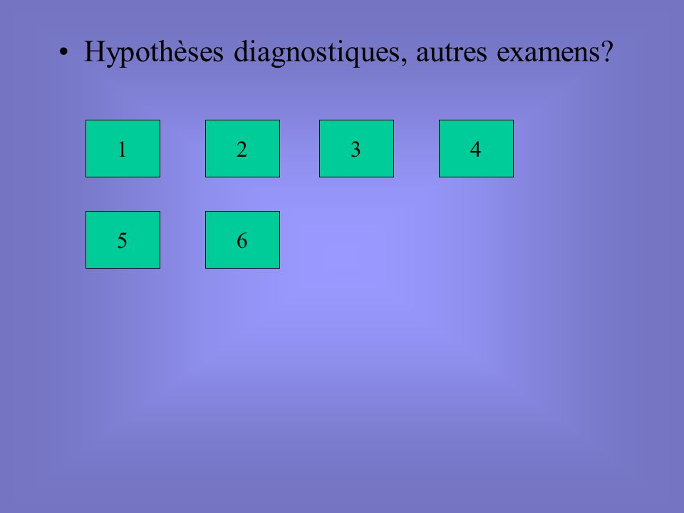 Hypothèses diagnostiques, autres examens? 1234 56