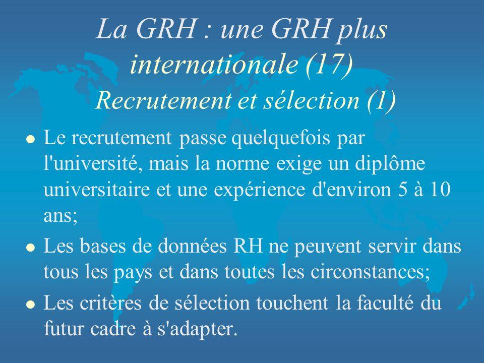 La GRH : une GRH plus internationale (17) Recrutement et sélection (1) l Le recrutement passe quelquefois par l'université, mais la norme exige un dip