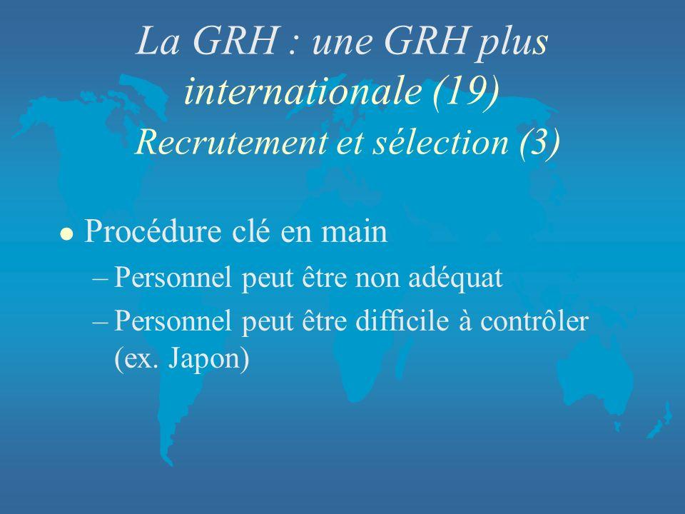 La GRH : une GRH plus internationale (19) Recrutement et sélection (3) l Procédure clé en main –Personnel peut être non adéquat –Personnel peut être d