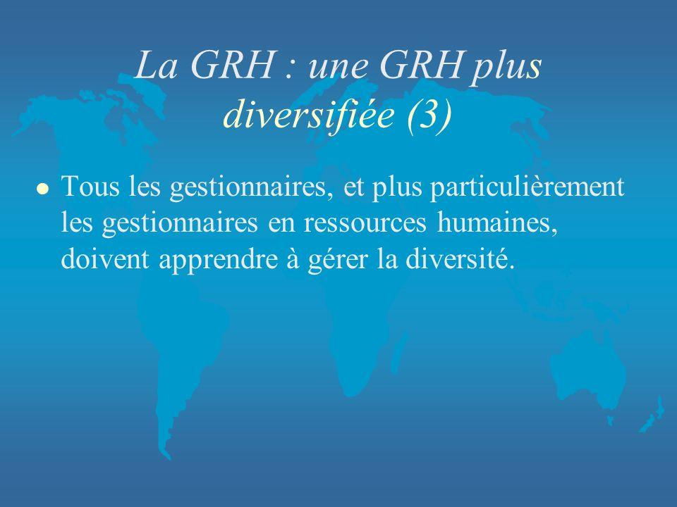 La GRH : une GRH plus diversifiée (3) l Tous les gestionnaires, et plus particulièrement les gestionnaires en ressources humaines, doivent apprendre à
