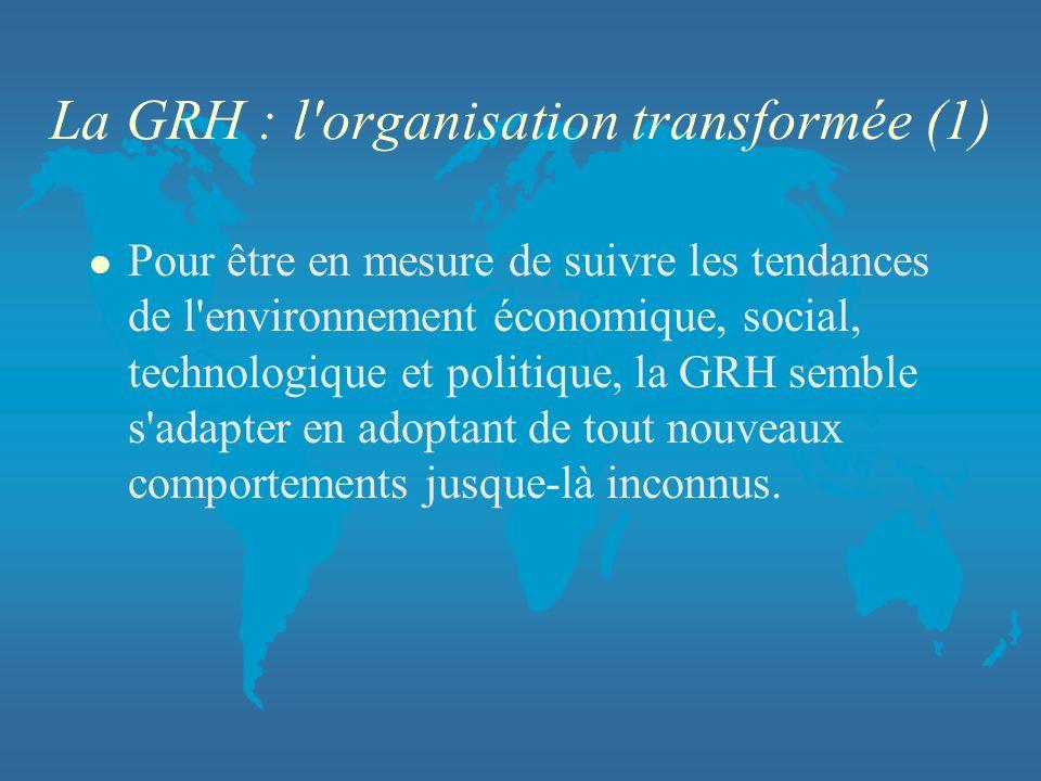 La GRH : l'organisation transformée (1) l Pour être en mesure de suivre les tendances de l'environnement économique, social, technologique et politiqu