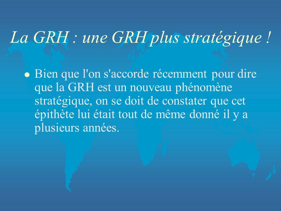 La GRH : une GRH plus stratégique ! l Bien que l'on s'accorde récemment pour dire que la GRH est un nouveau phénomène stratégique, on se doit de const