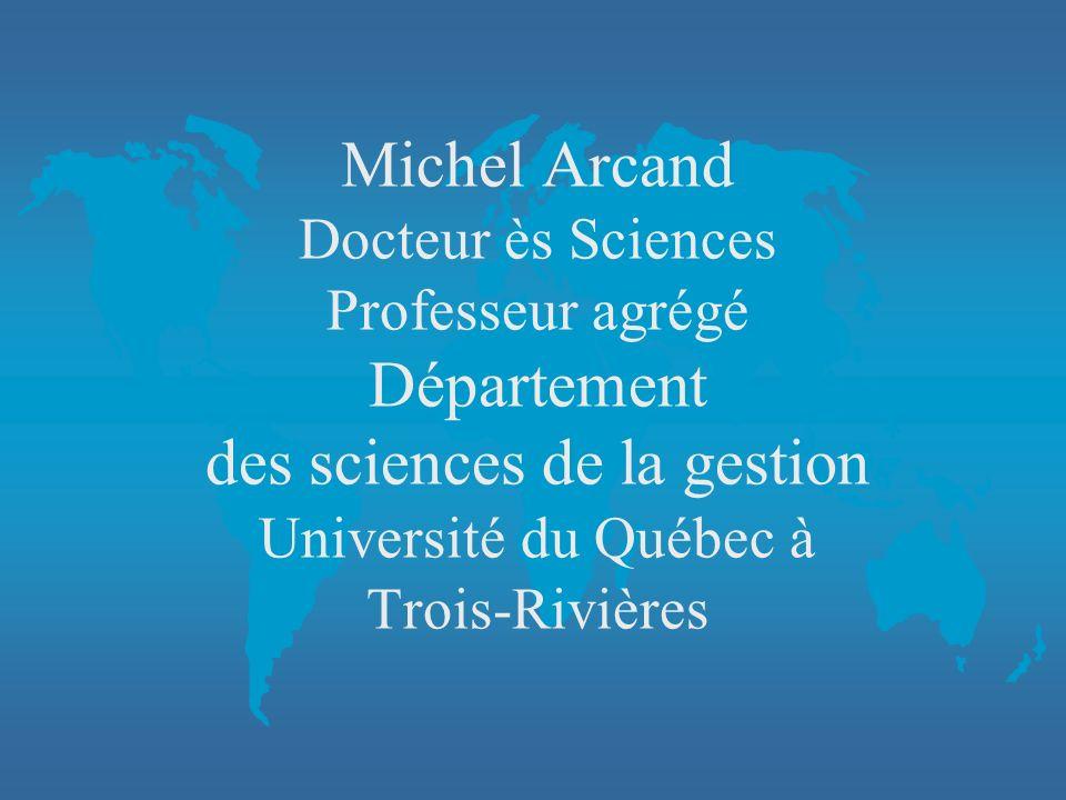 Michel Arcand Docteur ès Sciences Professeur agrégé Département des sciences de la gestion Université du Québec à Trois-Rivières
