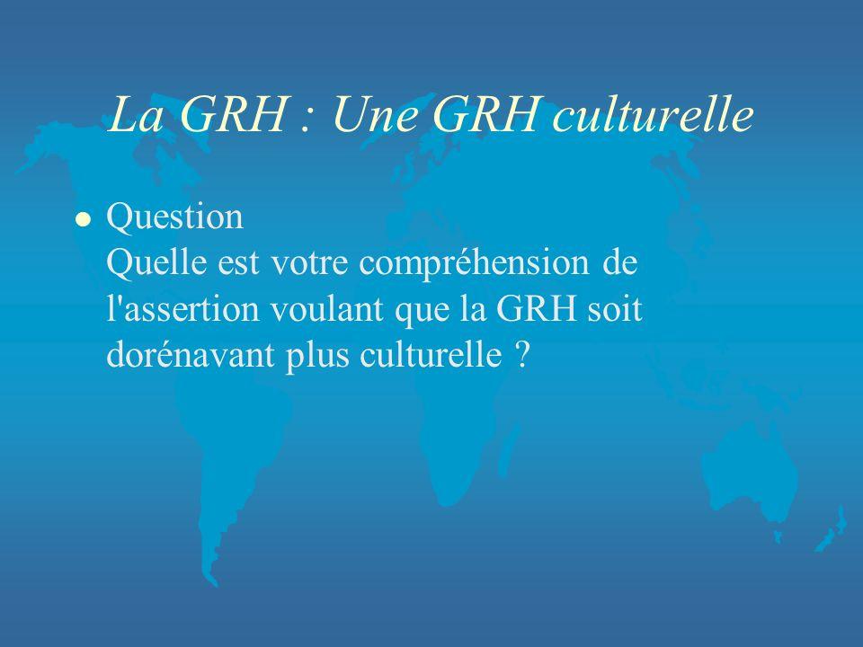 La GRH : Une GRH culturelle l Question Quelle est votre compréhension de l'assertion voulant que la GRH soit dorénavant plus culturelle ?