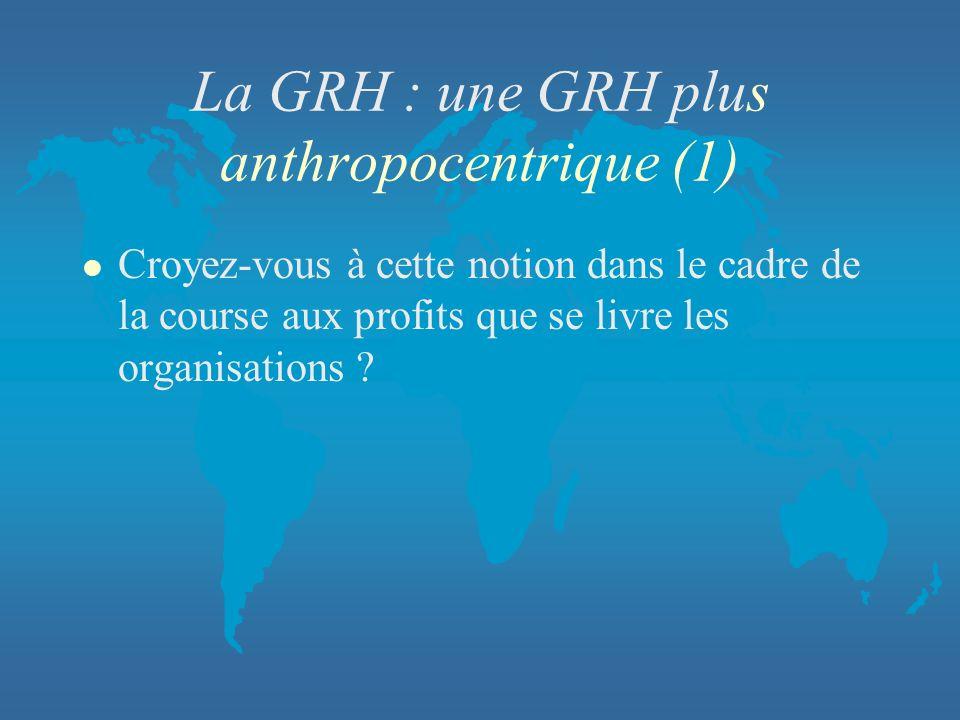 La GRH : une GRH plus anthropocentrique (1) l Croyez-vous à cette notion dans le cadre de la course aux profits que se livre les organisations ?